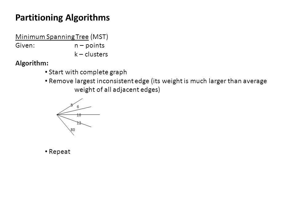 Partitioning Algorithms Minimum Spanning Tree (MST) Given: n – points k – clusters Algorithm: Start with complete graph Remove largest inconsistent ed