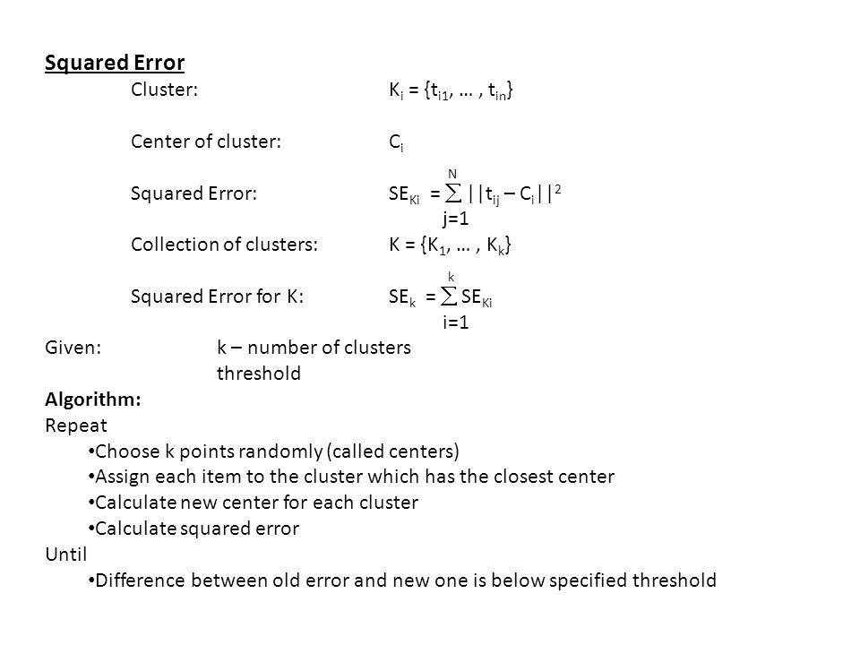 Squared Error Cluster: K i = {t i1, …, t in } Center of cluster: C i N Squared Error:SE Ki =  ||t ij – C i || 2 j=1 Collection of clusters:K = {K 1,