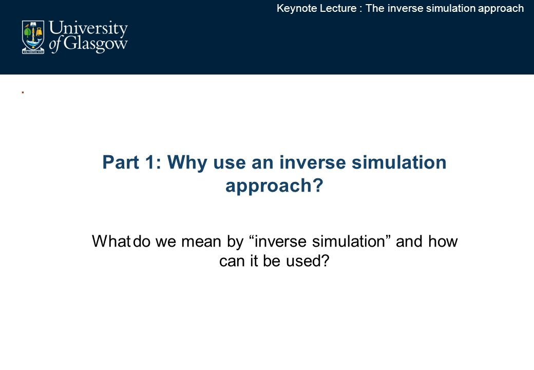 Keynote Lecture : The inverse simulation approach Part 1: Why use an inverse simulation approach.