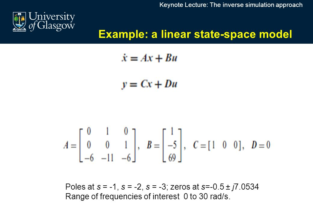 Keynote Lecture: The inverse simulation approach Example: a linear state-space model Poles at s = -1, s = -2, s = -3; zeros at s=-0.5 ± j7.0534 Range of frequencies of interest 0 to 30 rad/s.