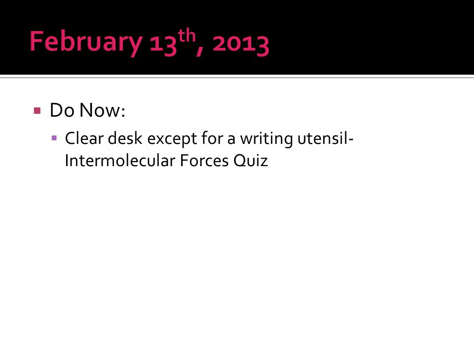  Do Now:  Clear desk except for a writing utensil- Intermolecular Forces Quiz