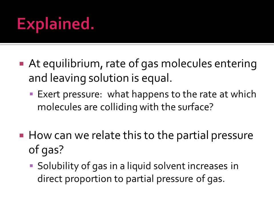  At equilibrium, rate of gas molecules entering and leaving solution is equal.