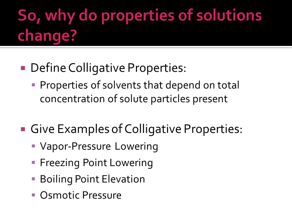  Define Colligative Properties:  Properties of solvents that depend on total concentration of solute particles present  Give Examples of Colligative Properties:  Vapor-Pressure Lowering  Freezing Point Lowering  Boiling Point Elevation  Osmotic Pressure