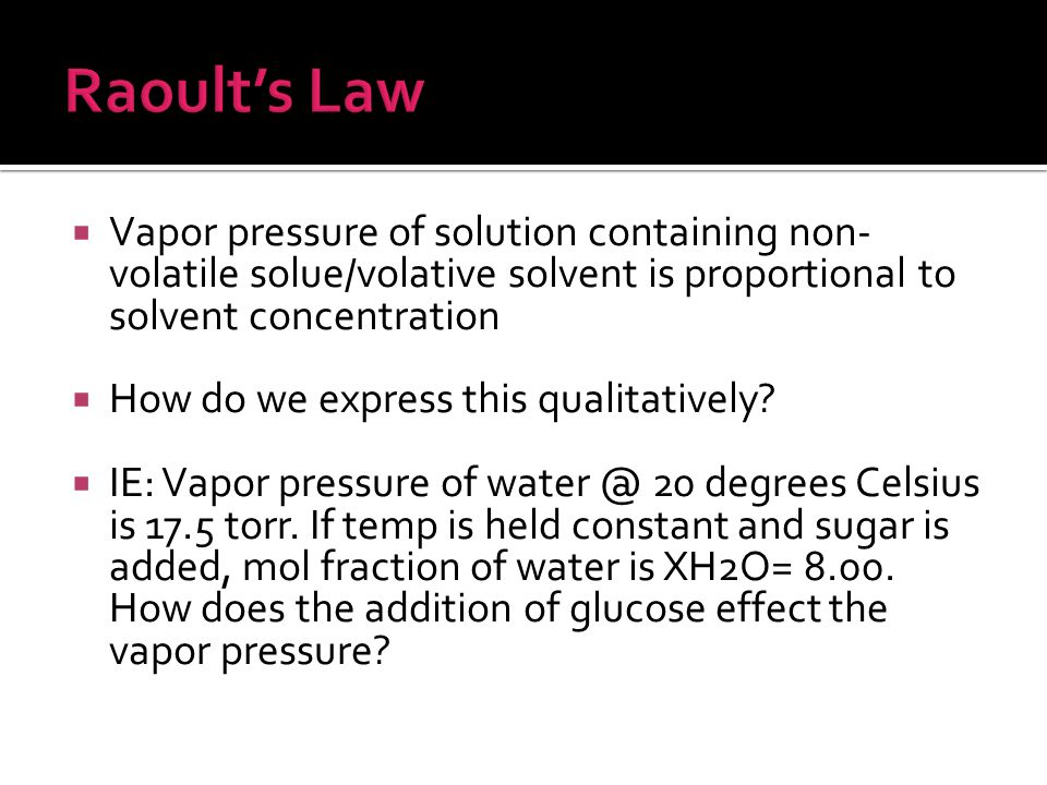  Vapor pressure of solution containing non- volatile solue/volative solvent is proportional to solvent concentration  How do we express this qualitatively.