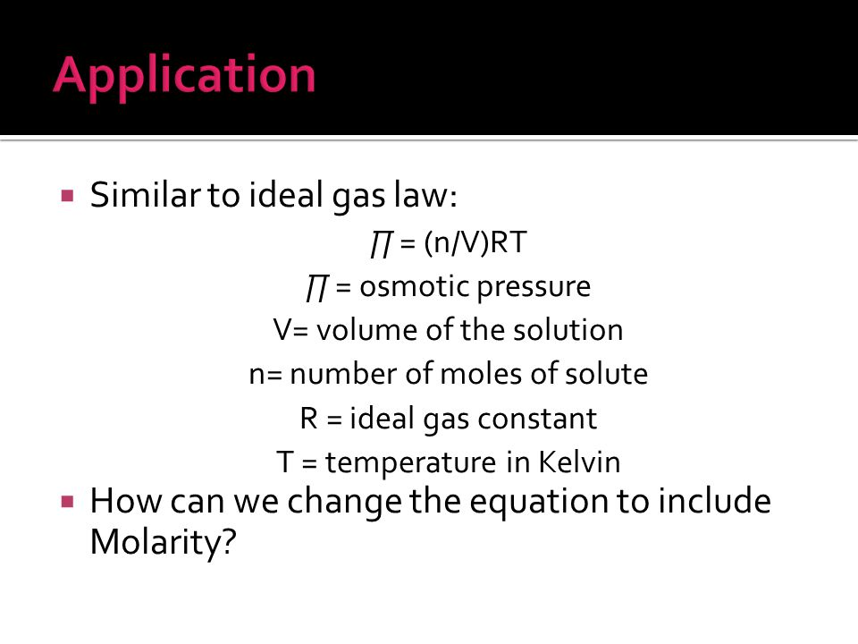  Similar to ideal gas law: ∏ = (n/V)RT ∏ = osmotic pressure V= volume of the solution n= number of moles of solute R = ideal gas constant T = temperature in Kelvin  How can we change the equation to include Molarity?