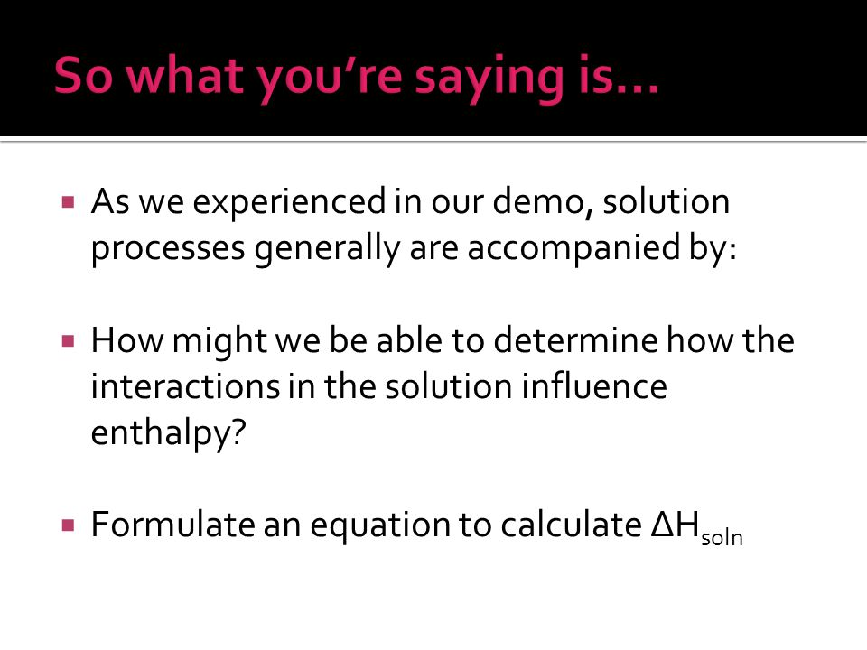  As we experienced in our demo, solution processes generally are accompanied by:  How might we be able to determine how the interactions in the solution influence enthalpy.