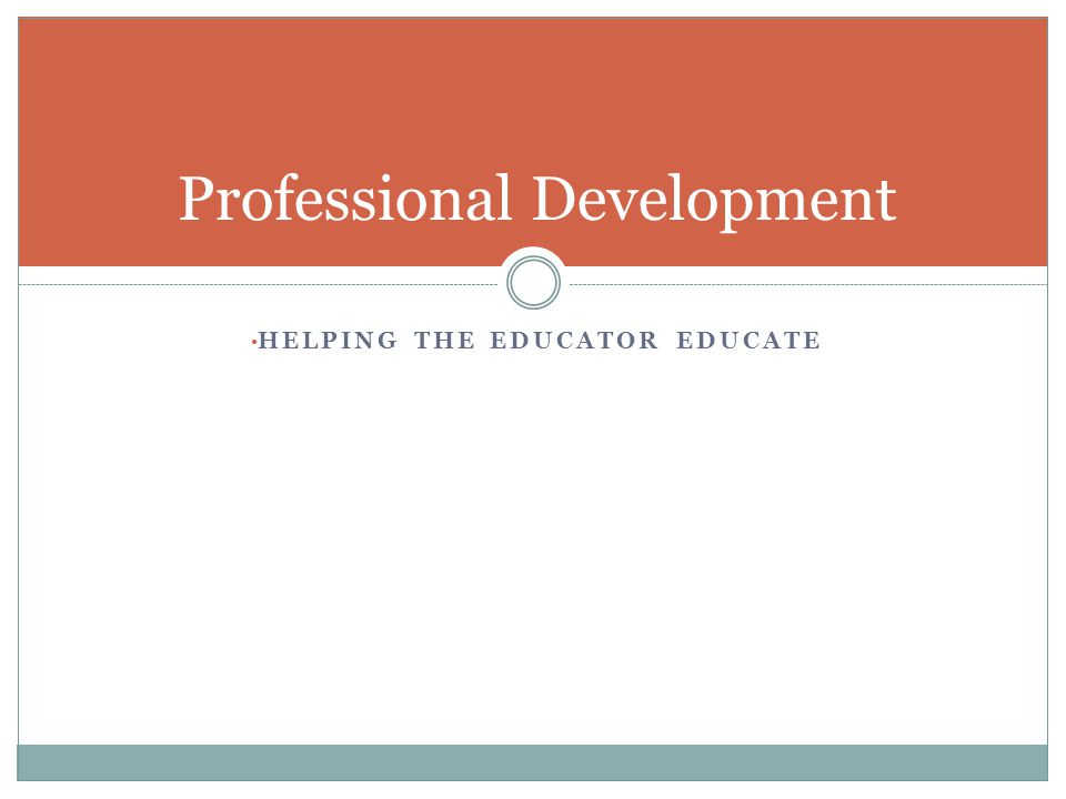 HELPING THE EDUCATOR EDUCATE Professional Development