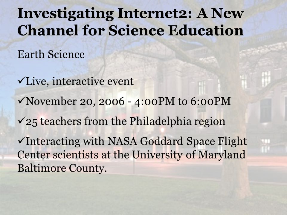 25 Investigating Internet2: A New Channel for Science Education Earth Science Live, interactive event November 20, :00PM to 6:00PM 25 teachers from the Philadelphia region Interacting with NASA Goddard Space Flight Center scientists at the University of Maryland Baltimore County.
