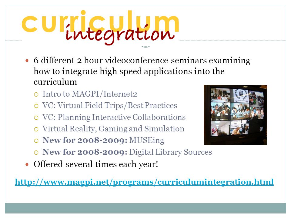 6 different 2 hour videoconference seminars examining how to integrate high speed applications into the curriculum  Intro to MAGPI/Internet2  VC: Virtual Field Trips/Best Practices  VC: Planning Interactive Collaborations  Virtual Reality, Gaming and Simulation  New for : MUSEing  New for : Digital Library Sources Offered several times each year.