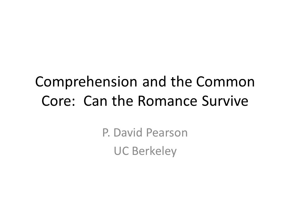 Comprehension and the Common Core: Can the Romance Survive P. David Pearson UC Berkeley