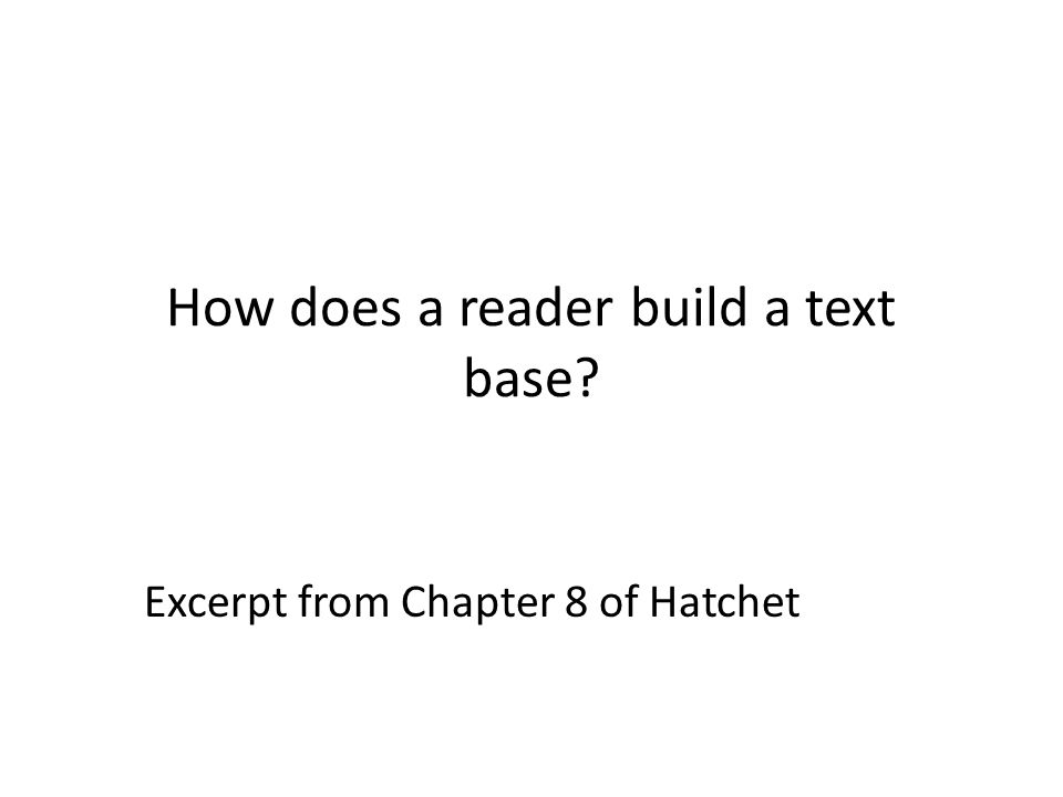 How does a reader build a text base? Excerpt from Chapter 8 of Hatchet