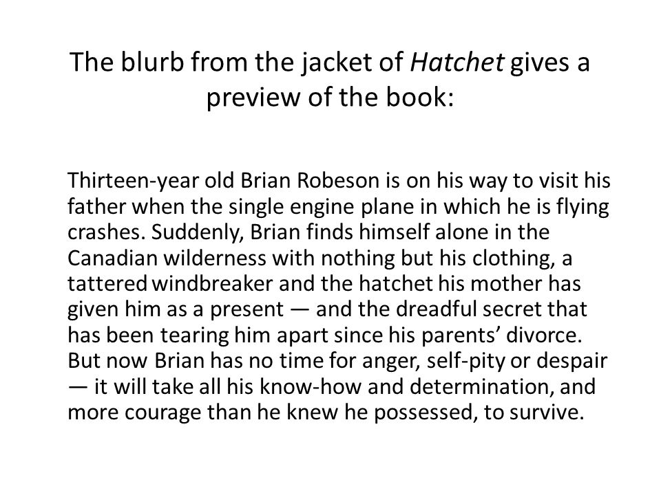 The blurb from the jacket of Hatchet gives a preview of the book: Thirteen-year old Brian Robeson is on his way to visit his father when the single engine plane in which he is flying crashes.