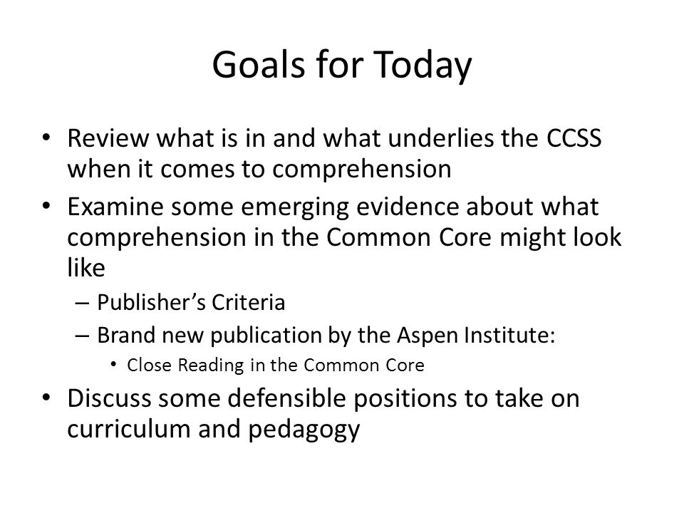 Goals for Today Review what is in and what underlies the CCSS when it comes to comprehension Examine some emerging evidence about what comprehension in the Common Core might look like – Publisher's Criteria – Brand new publication by the Aspen Institute: Close Reading in the Common Core Discuss some defensible positions to take on curriculum and pedagogy