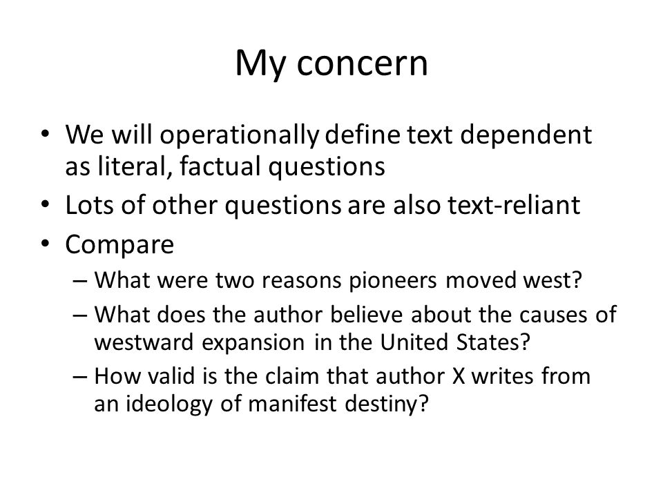 My concern We will operationally define text dependent as literal, factual questions Lots of other questions are also text-reliant Compare – What were two reasons pioneers moved west.