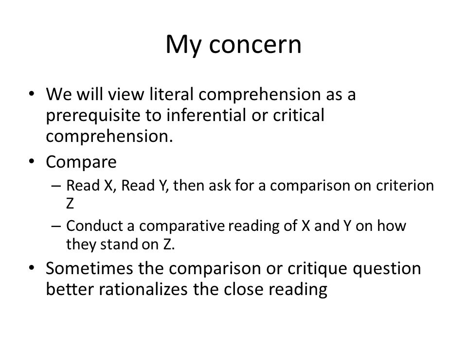 My concern We will view literal comprehension as a prerequisite to inferential or critical comprehension.