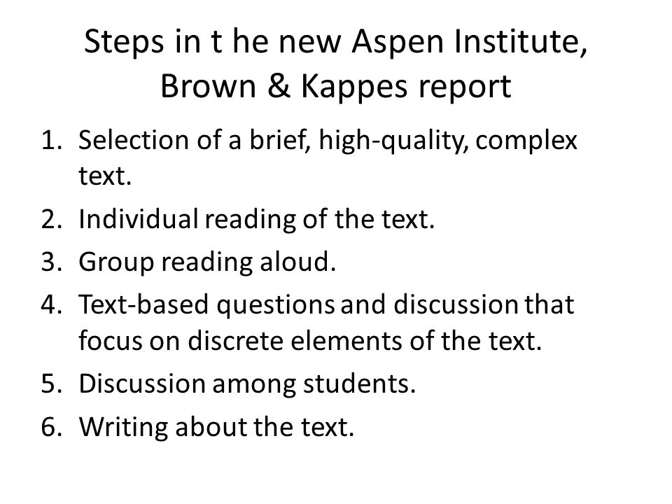 Steps in t he new Aspen Institute, Brown & Kappes report 1.Selection of a brief, high-quality, complex text.