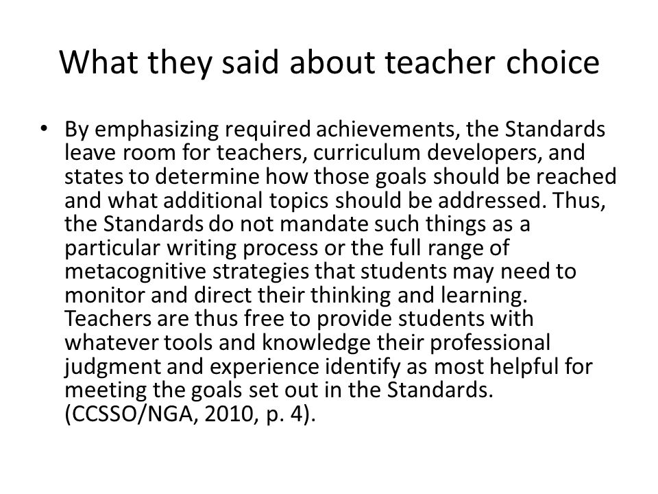 What they said about teacher choice By emphasizing required achievements, the Standards leave room for teachers, curriculum developers, and states to determine how those goals should be reached and what additional topics should be addressed.