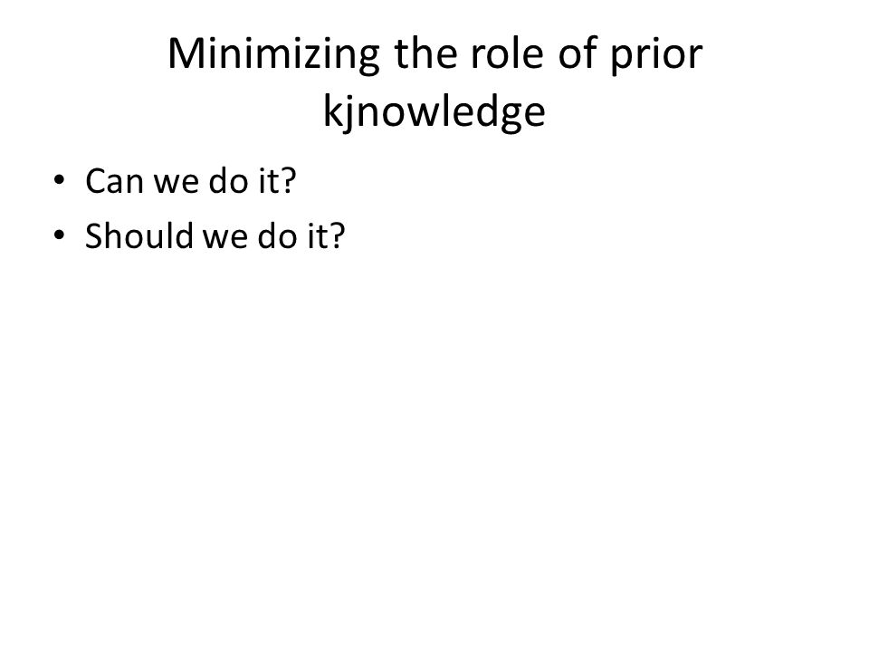 Minimizing the role of prior kjnowledge Can we do it? Should we do it?