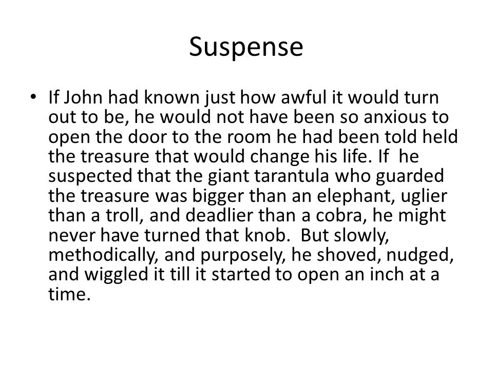 Suspense If John had known just how awful it would turn out to be, he would not have been so anxious to open the door to the room he had been told held the treasure that would change his life.