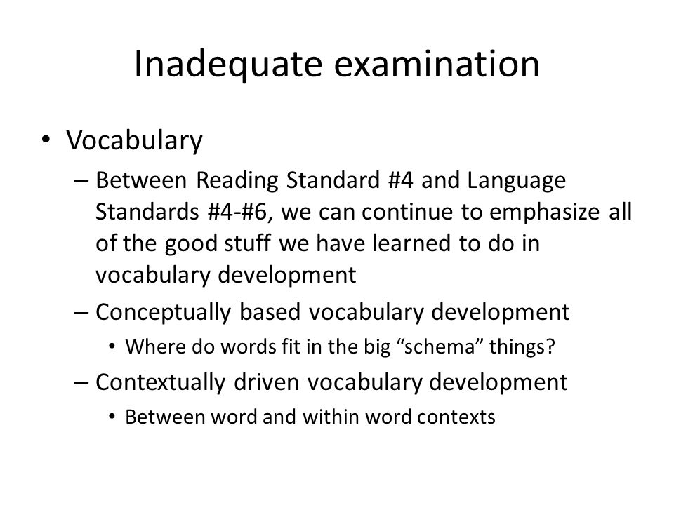 Inadequate examination Vocabulary – Between Reading Standard #4 and Language Standards #4-#6, we can continue to emphasize all of the good stuff we have learned to do in vocabulary development – Conceptually based vocabulary development Where do words fit in the big schema things.