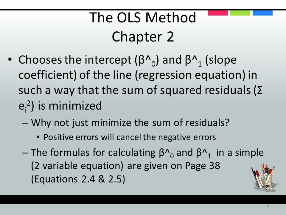 8 The OLS Method Chapter 2 Chooses the intercept (β^ 0 ) and β^ 1 (slope coefficient) of the line (regression equation) in such a way that the sum of squared residuals (Σ e i 2 ) is minimized – Why not just minimize the sum of residuals.