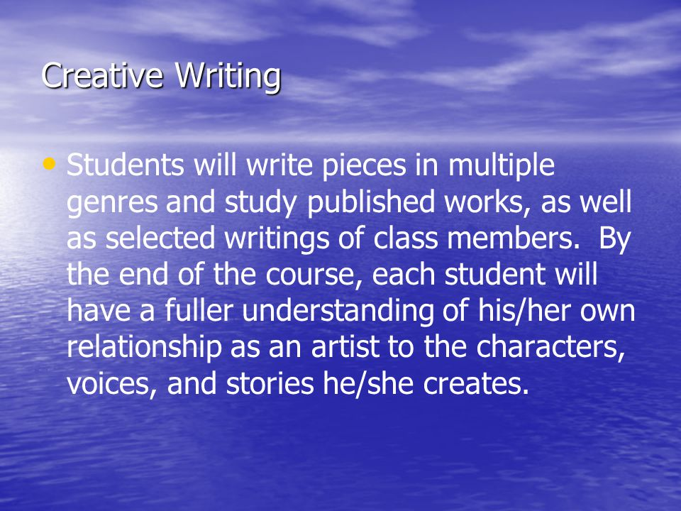 Creative Writing Students will write pieces in multiple genres and study published works, as well as selected writings of class members.