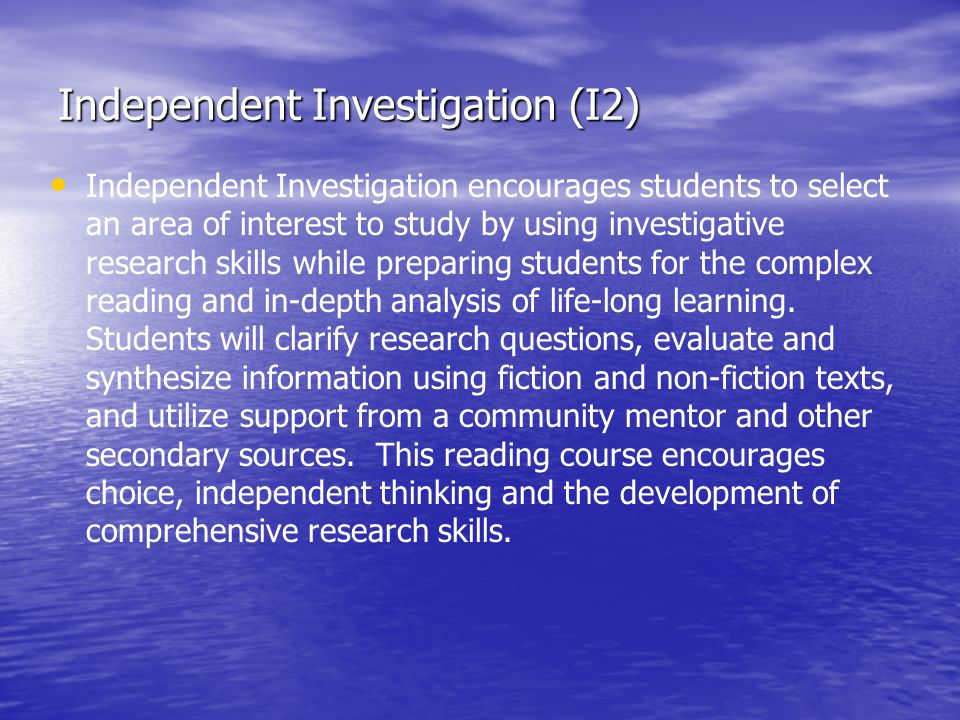 Independent Investigation (I2) Independent Investigation encourages students to select an area of interest to study by using investigative research skills while preparing students for the complex reading and in-depth analysis of life-long learning.