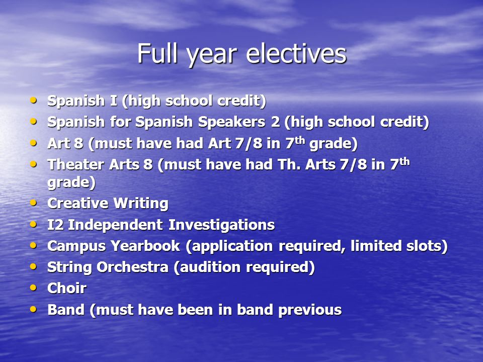 Full year electives Spanish I (high school credit) Spanish I (high school credit) Spanish for Spanish Speakers 2 (high school credit) Spanish for Spanish Speakers 2 (high school credit) Art 8 (must have had Art 7/8 in 7 th grade) Art 8 (must have had Art 7/8 in 7 th grade) Theater Arts 8 (must have had Th.