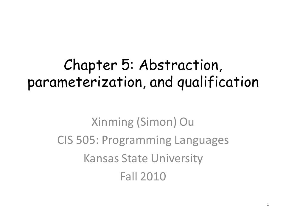 Chapter 5: Abstraction, parameterization, and qualification Xinming (Simon) Ou CIS 505: Programming Languages Kansas State University Fall