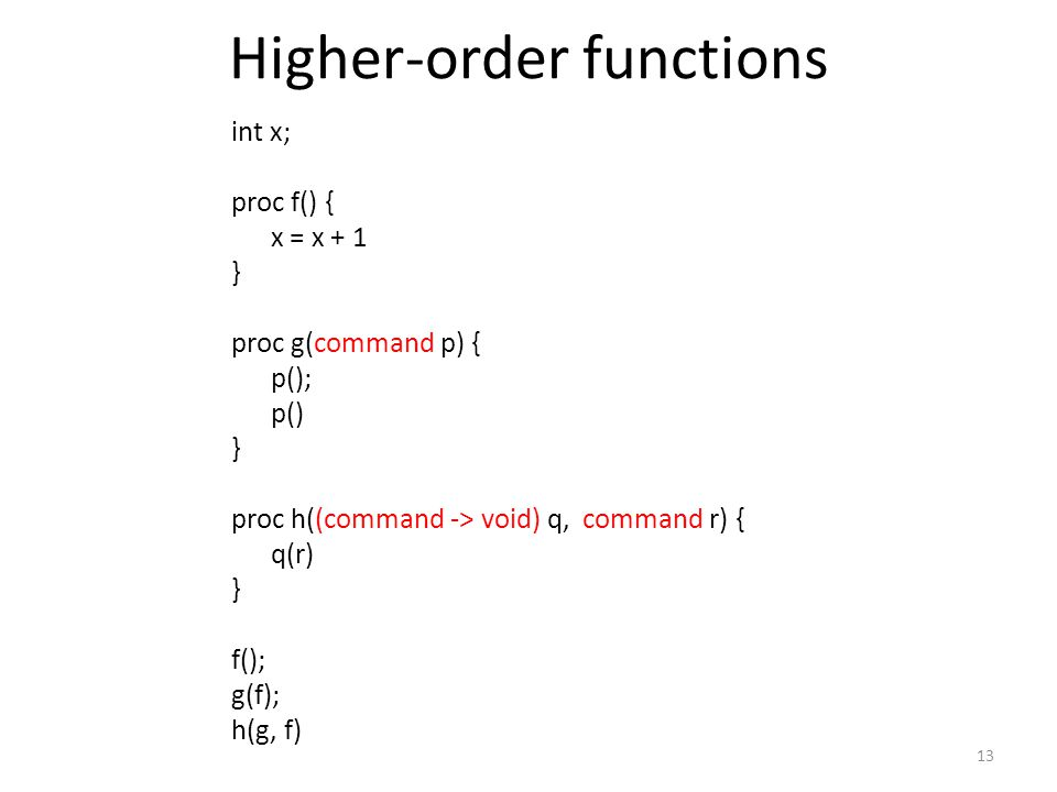 Higher-order functions 13 int x; proc f() { x = x + 1 } proc g(command p) { p(); p() } proc h((command -> void) q, command r) { q(r) } f(); g(f); h(g, f)