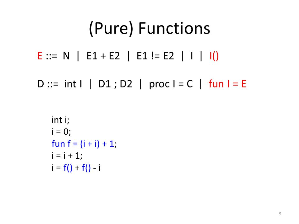 (Pure) Functions 3 E ::= N | E1 + E2 | E1 != E2 | I | I() D ::= int I | D1 ; D2 | proc I = C | fun I = E int i; i = 0; fun f = (i + i) + 1; i = i + 1; i = f() + f() - i