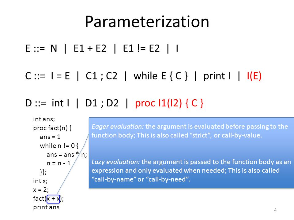 Parameterization 4 E ::= N | E1 + E2 | E1 != E2 | I C ::= I = E | C1 ; C2 | while E { C } | print I | I(E) D ::= int I | D1 ; D2 | proc I1(I2) { C } int ans; proc fact(n) { ans = 1 while n != 0 { ans = ans * n; n = n - 1 }}; int x; x = 2; fact(x + x); print ans Eager evaluation: the argument is evaluated before passing to the function body; This is also called strict , or call-by-value.