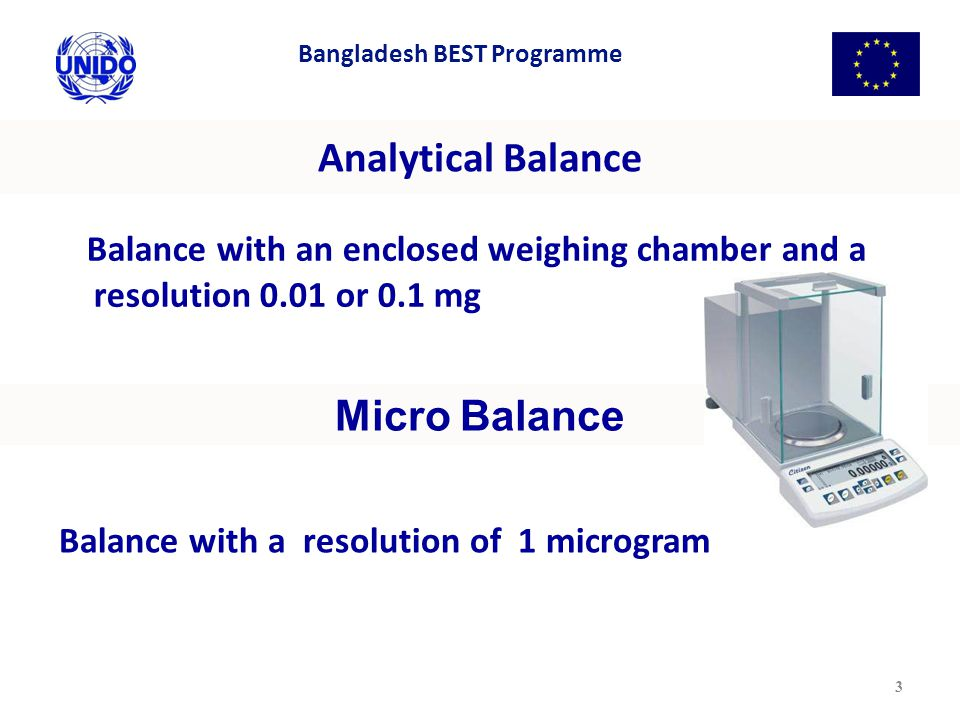 Analytical Balance Balance with an enclosed weighing chamber and a resolution 0.01 or 0.1 mg 3 Micro Balance Balance with a resolution of 1 microgram Bangladesh BEST Programme