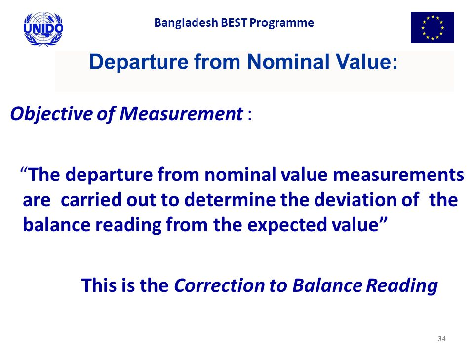 Departure from Nominal Value: Objective of Measurement : The departure from nominal value measurements are carried out to determine the deviation of the balance reading from the expected value This is the Correction to Balance Reading 34 Bangladesh BEST Programme