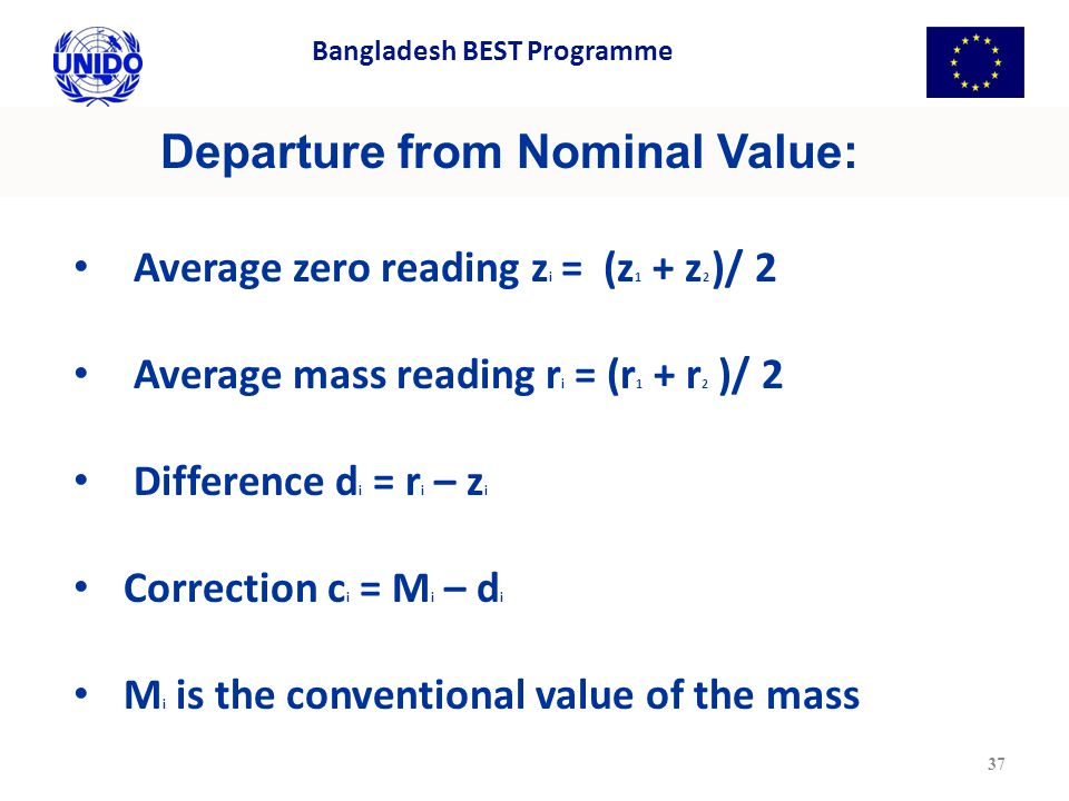 Departure from Nominal Value: Average zero reading z i = (z 1 + z 2 )/ 2 Average mass reading r i = (r 1 + r 2 )/ 2 Difference d i = r i – z i Correction c i = M i – d i M i is the conventional value of the mass 37 Bangladesh BEST Programme