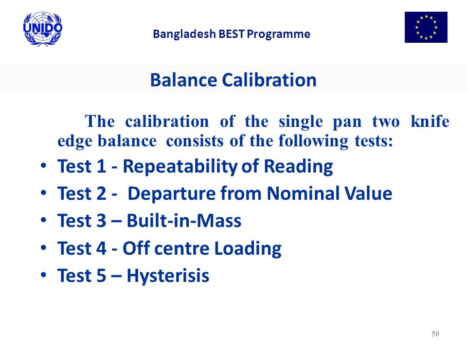 Balance Calibration The calibration of the single pan two knife edge balance consists of the following tests: Test 1 - Repeatability of Reading Test 2 - Departure from Nominal Value Test 3 – Built-in-Mass Test 4 - Off centre Loading Test 5 – Hysterisis 50 Bangladesh BEST Programme