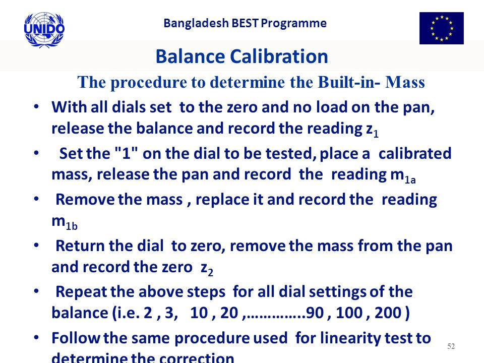 Balance Calibration The procedure to determine the Built-in- Mass With all dials set to the zero and no load on the pan, release the balance and record the reading z 1 Set the 1 on the dial to be tested, place a calibrated mass, release the pan and record the reading m 1a Remove the mass, replace it and record the reading m 1b Return the dial to zero, remove the mass from the pan and record the zero z 2 Repeat the above steps for all dial settings of the balance (i.e.