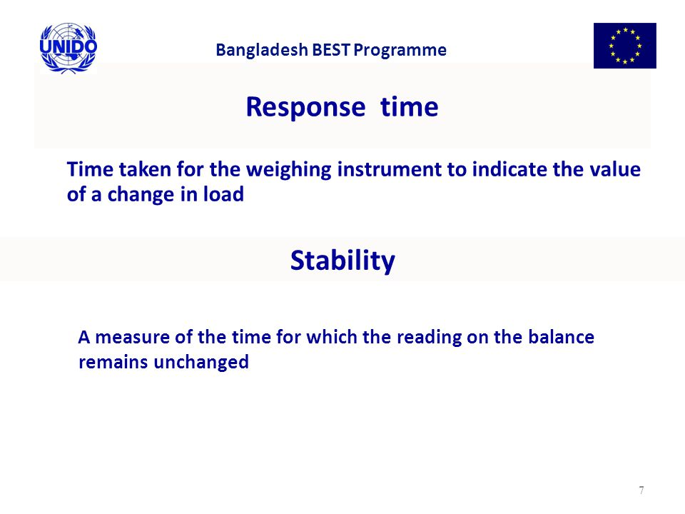 Response time Time taken for the weighing instrument to indicate the value of a change in load 7 Stability A measure of the time for which the reading on the balance remains unchanged Bangladesh BEST Programme