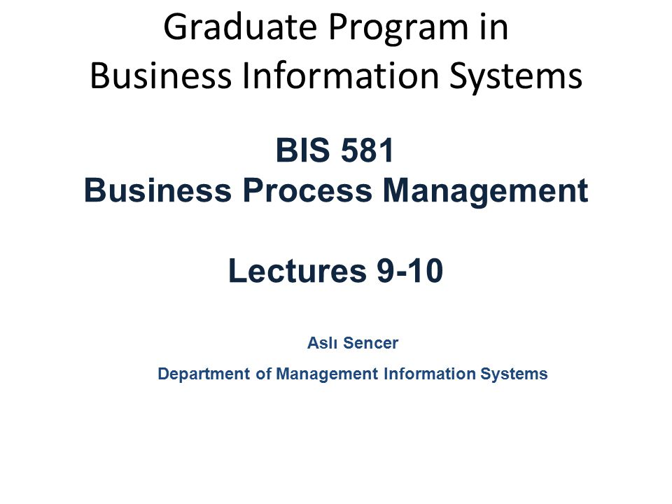 Graduate Program in Business Information Systems BIS 581 Business Process Management Lectures 9-10 Aslı Sencer Department of Management Information Sy