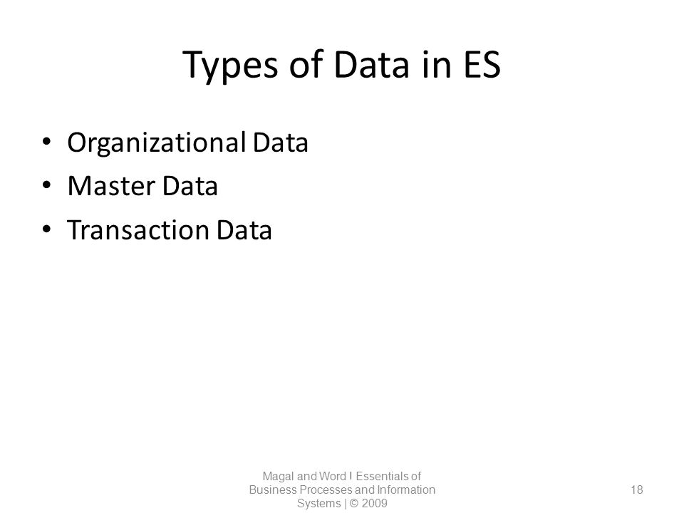 Types of Data in ES Magal and Word ! Essentials of Business Processes and Information Systems | © 2009 18 Organizational Data Master Data Transaction