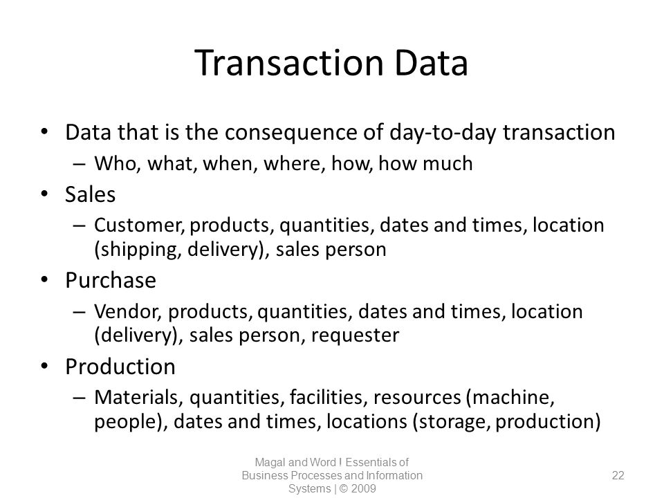 Transaction Data Magal and Word ! Essentials of Business Processes and Information Systems | © 2009 22 Data that is the consequence of day-to-day tran