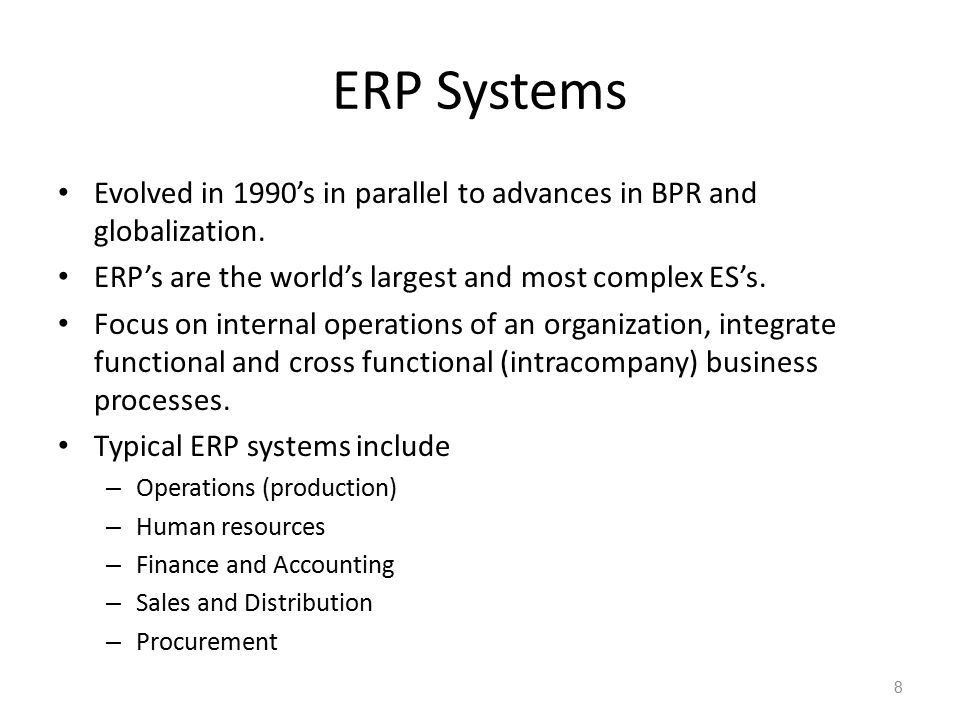 ERP Systems Evolved in 1990's in parallel to advances in BPR and globalization. ERP's are the world's largest and most complex ES's. Focus on internal