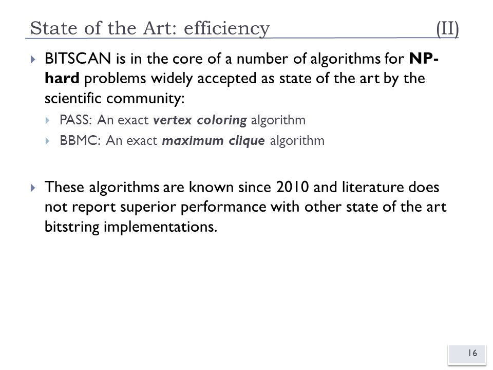 State of the Art: efficiency (II) 16  BITSCAN is in the core of a number of algorithms for NP- hard problems widely accepted as state of the art by the scientific community:  PASS: An exact vertex coloring algorithm  BBMC: An exact maximum clique algorithm  These algorithms are known since 2010 and literature does not report superior performance with other state of the art bitstring implementations.
