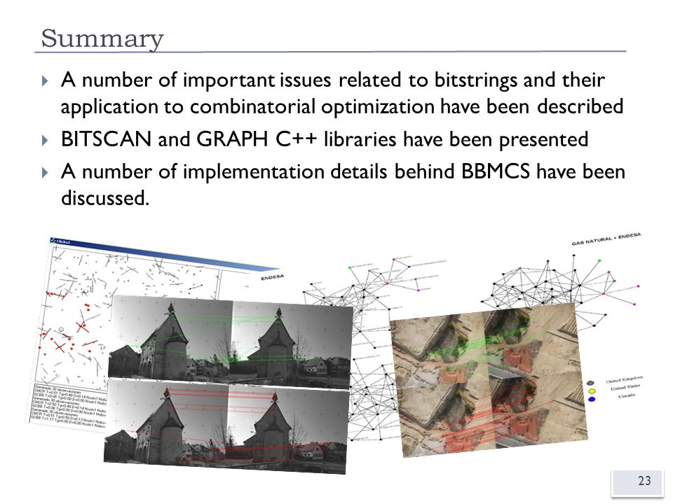 Summary 23  A number of important issues related to bitstrings and their application to combinatorial optimization have been described  BITSCAN and GRAPH C++ libraries have been presented  A number of implementation details behind BBMCS have been discussed.