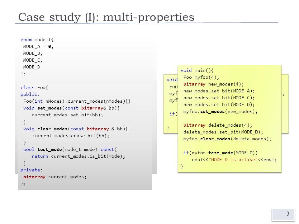 Case study (I): multi-properties 3 enum mode_t{ MODE_A = 0x01, MODE_B = 0x02, MODE_C = 0x04, MODE_D = 0x08 }; class Foo{ public: void set_modes(int modes){current_modes=modes;} bool clear_modes(int modes){ return current_modes &= ~modes; } bool test_mode(mode_t mode) const{ return current_modes & mode; } private: int current_modes; }; void main(){ Foo myfoo; myfoo.set_modes(MODE_A | MODE_B | MODE_D); myfoo.clear_modes(MODE_D); if(myfoo.test_mode(MODE_D)) cout<< MODE_D is active <<endl; } void main(){ Foo myfoo; myfoo.set_modes(MODE_A | MODE_B | MODE_D); myfoo.clear_modes(MODE_D); if(myfoo.test_mode(MODE_D)) cout<< MODE_D is active <<endl; } enum mode_t{ MODE_A = 0, MODE_B, MODE_C, MODE_D }; class Foo{ public: Foo(int nModes):current_modes(nModes){} void set_modes(const bitarray& bb){ current_modes.set_bit(bb); } void clear_modes(const bitarray & bb){ current_modes.erase_bit(bb); } bool test_mode(mode_t mode) const{ return current_modes.is_bit(mode); } private: bitarray current_modes; }; void main(){ Foo myfoo(4); bitarray new_modes(4); new_modes.set_bit(MODE_A); new_modes.set_bit(MODE_C); new_modes.set_bit(MODE_D); myfoo.set_modes(new_modes); bitarray delete_modes(4); delete_modes.set_bit(MODE_D); myfoo.clear_modes(delete_modes); if(myfoo.test_mode(MODE_D)) cout<< MODE_D is active <<endl; } void main(){ Foo myfoo(4); bitarray new_modes(4); new_modes.set_bit(MODE_A); new_modes.set_bit(MODE_C); new_modes.set_bit(MODE_D); myfoo.set_modes(new_modes); bitarray delete_modes(4); delete_modes.set_bit(MODE_D); myfoo.clear_modes(delete_modes); if(myfoo.test_mode(MODE_D)) cout<< MODE_D is active <<endl; }
