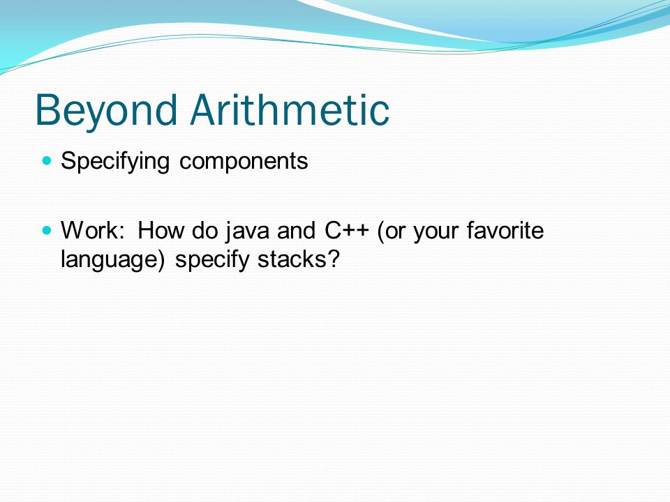 Beyond Arithmetic Specifying components Work: How do java and C++ (or your favorite language) specify stacks
