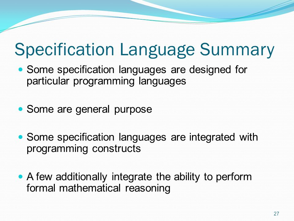 Specification Language Summary Some specification languages are designed for particular programming languages Some are general purpose Some specificat
