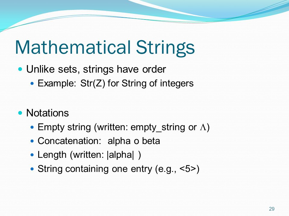 Mathematical Strings Unlike sets, strings have order Example: Str(Z) for String of integers Notations Empty string (written: empty_string or  ) Conca