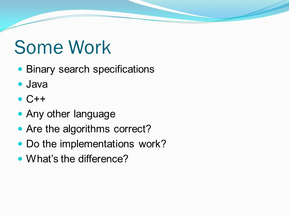 Some Work Binary search specifications Java C++ Any other language Are the algorithms correct? Do the implementations work? What's the difference?