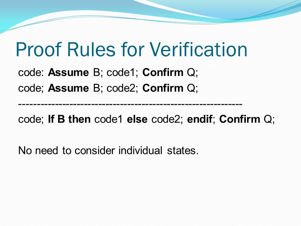 Proof Rules for Verification code: Assume B; code1; Confirm Q; code; Assume B; code2; Confirm Q; -------------------------------------------------------------- code; If B then code1 else code2; endif; Confirm Q; No need to consider individual states.